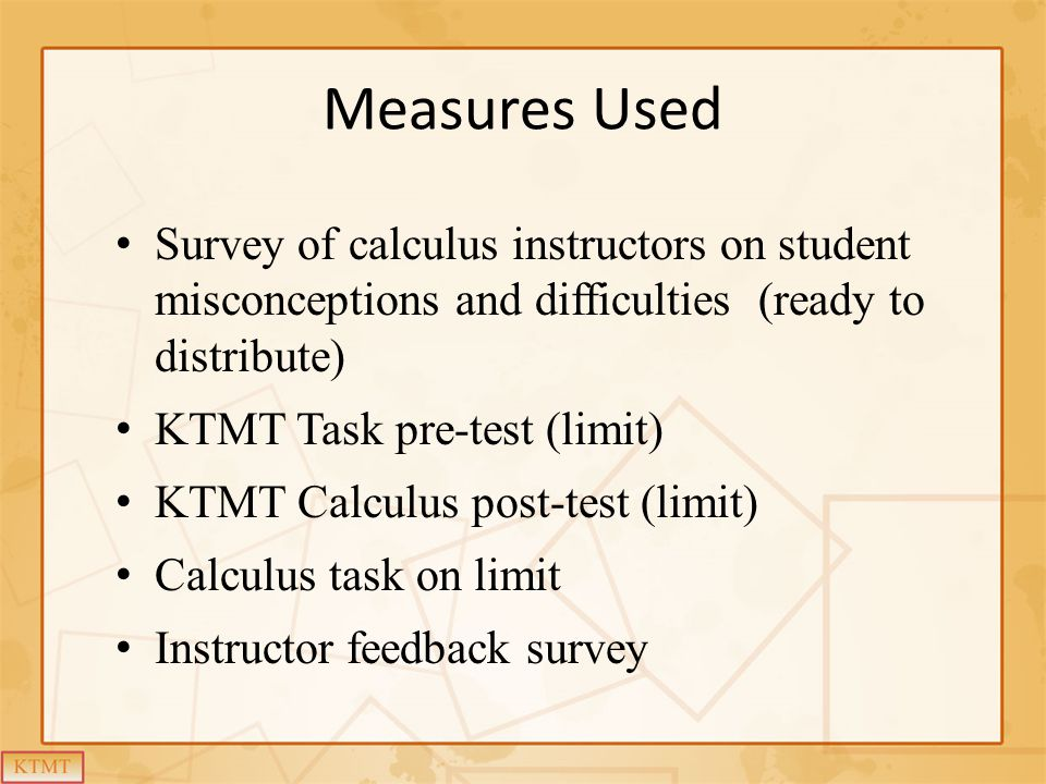 Measures Used Survey of calculus instructors on student misconceptions and difficulties (ready to distribute) KTMT Task pre-test (limit) KTMT Calculus post-test (limit) Calculus task on limit Instructor feedback survey
