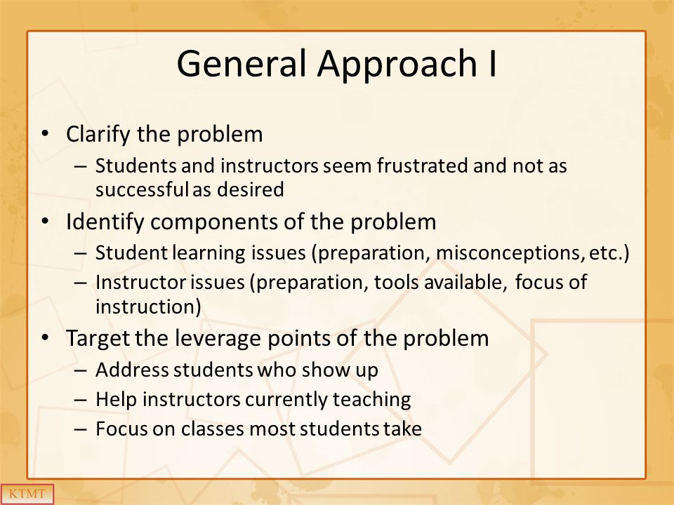 General Approach I Clarify the problem – Students and instructors seem frustrated and not as successful as desired Identify components of the problem – Student learning issues (preparation, misconceptions, etc.) – Instructor issues (preparation, tools available, focus of instruction) Target the leverage points of the problem – Address students who show up – Help instructors currently teaching – Focus on classes most students take