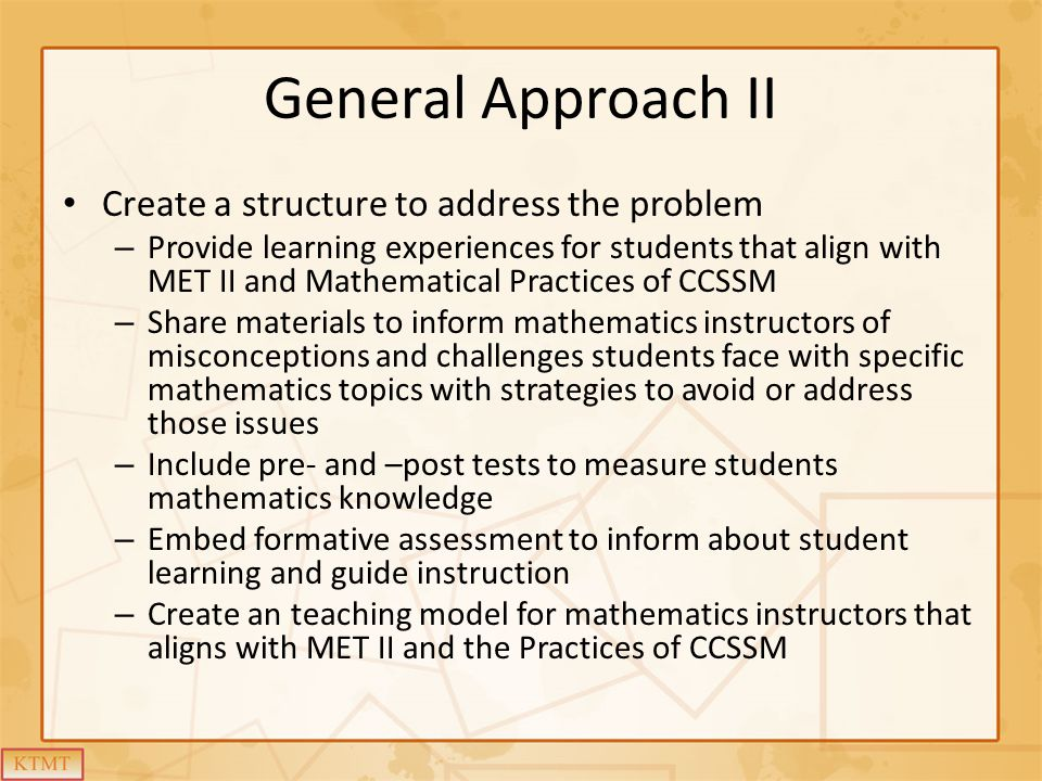 General Approach II Create a structure to address the problem – Provide learning experiences for students that align with MET II and Mathematical Practices of CCSSM – Share materials to inform mathematics instructors of misconceptions and challenges students face with specific mathematics topics with strategies to avoid or address those issues – Include pre- and –post tests to measure students mathematics knowledge – Embed formative assessment to inform about student learning and guide instruction – Create an teaching model for mathematics instructors that aligns with MET II and the Practices of CCSSM