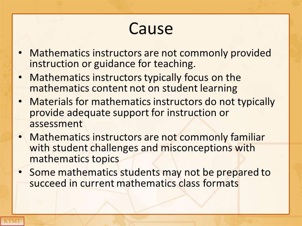 Cause Mathematics instructors are not commonly provided instruction or guidance for teaching.