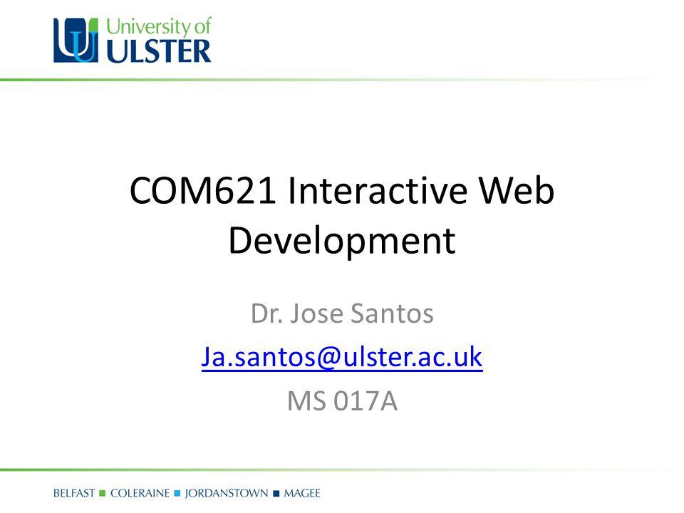 COM621 Interactive Web Development Dr. Jose Santos Ja.santos@ulster.ac.uk MS 017A