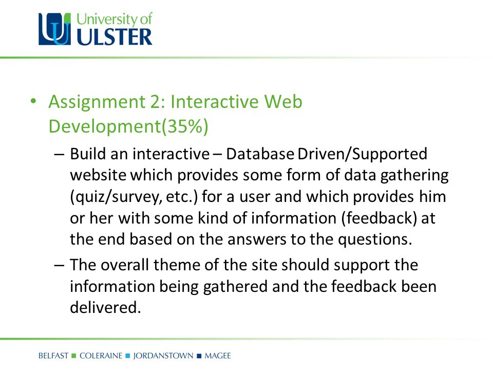 Assignment 2: Interactive Web Development(35%) – Build an interactive – Database Driven/Supported website which provides some form of data gathering (quiz/survey, etc.) for a user and which provides him or her with some kind of information (feedback) at the end based on the answers to the questions.