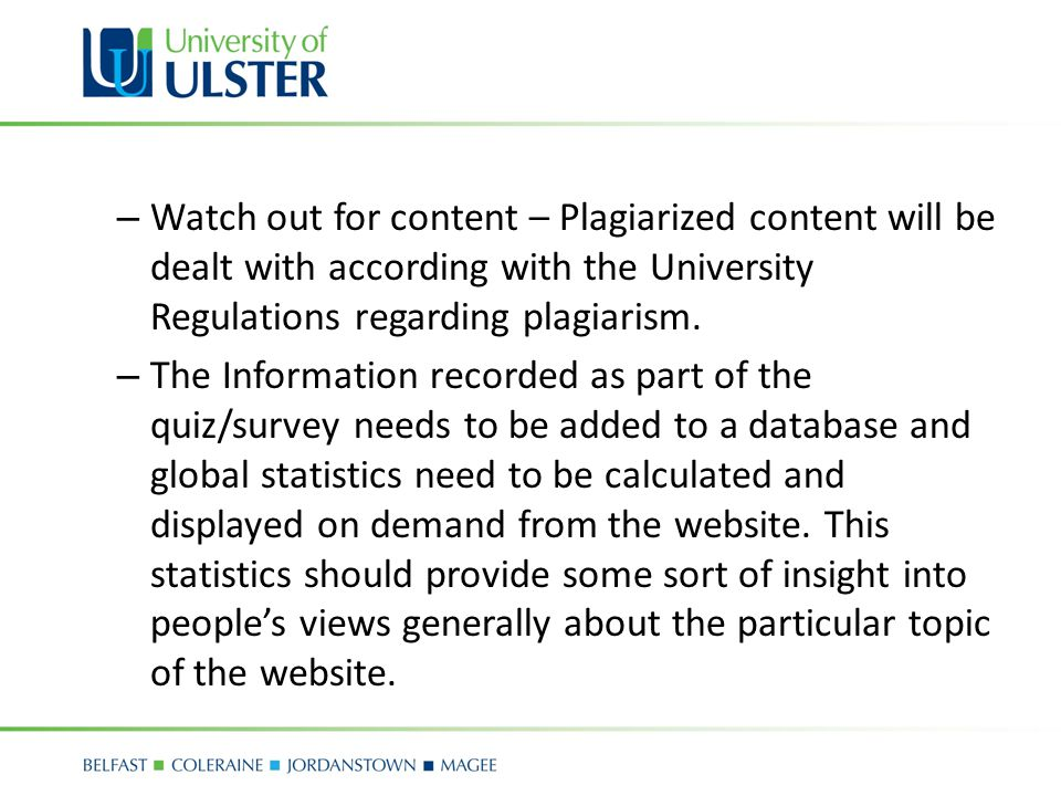 – Watch out for content – Plagiarized content will be dealt with according with the University Regulations regarding plagiarism.