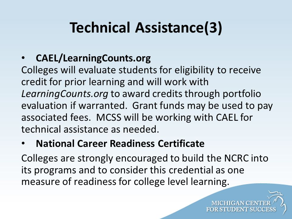 Technical Assistance(3) CAEL/LearningCounts.org Colleges will evaluate students for eligibility to receive credit for prior learning and will work with LearningCounts.org to award credits through portfolio evaluation if warranted.