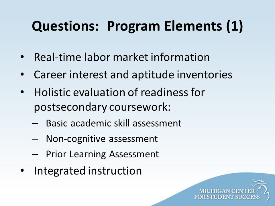 Questions: Program Elements (1) Real-time labor market information Career interest and aptitude inventories Holistic evaluation of readiness for postsecondary coursework: – Basic academic skill assessment – Non-cognitive assessment – Prior Learning Assessment Integrated instruction