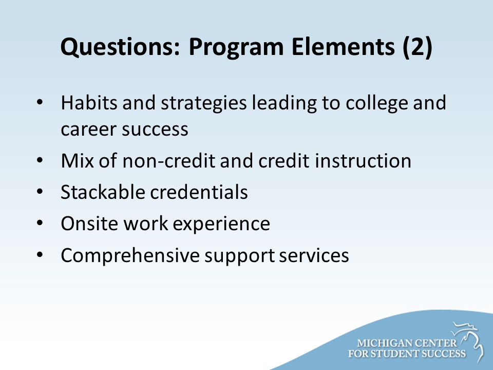 Questions: Program Elements (2) Habits and strategies leading to college and career success Mix of non-credit and credit instruction Stackable credentials Onsite work experience Comprehensive support services