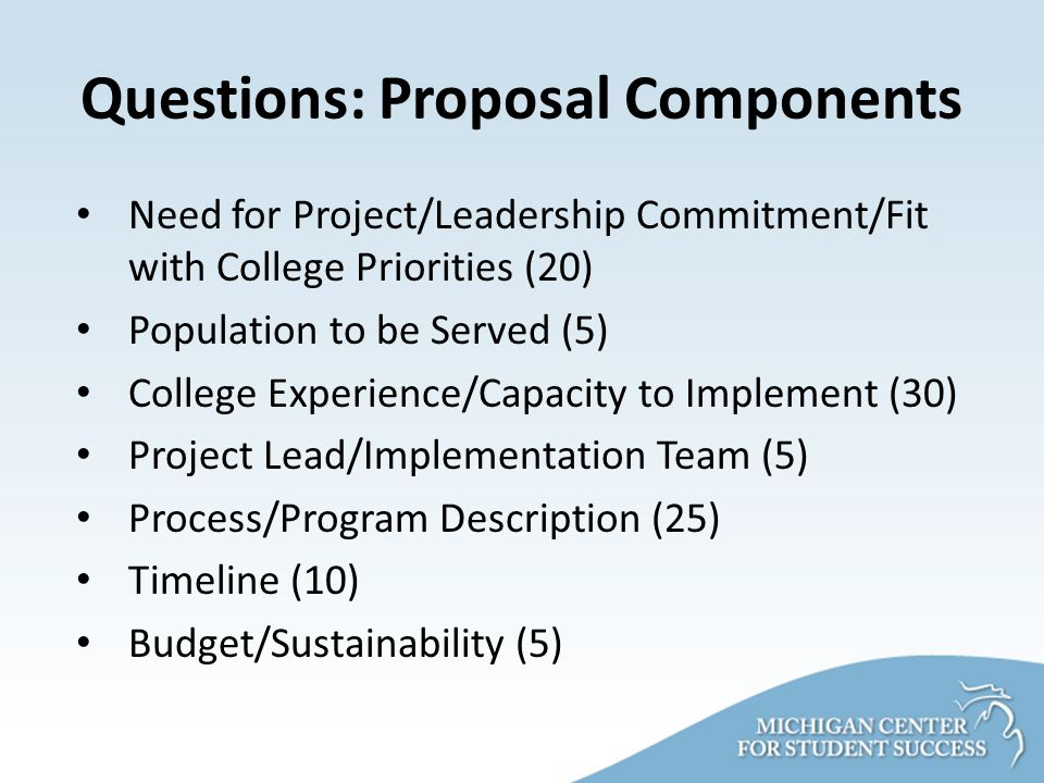 Questions: Proposal Components Need for Project/Leadership Commitment/Fit with College Priorities (20) Population to be Served (5) College Experience/Capacity to Implement (30) Project Lead/Implementation Team (5) Process/Program Description (25) Timeline (10) Budget/Sustainability (5)