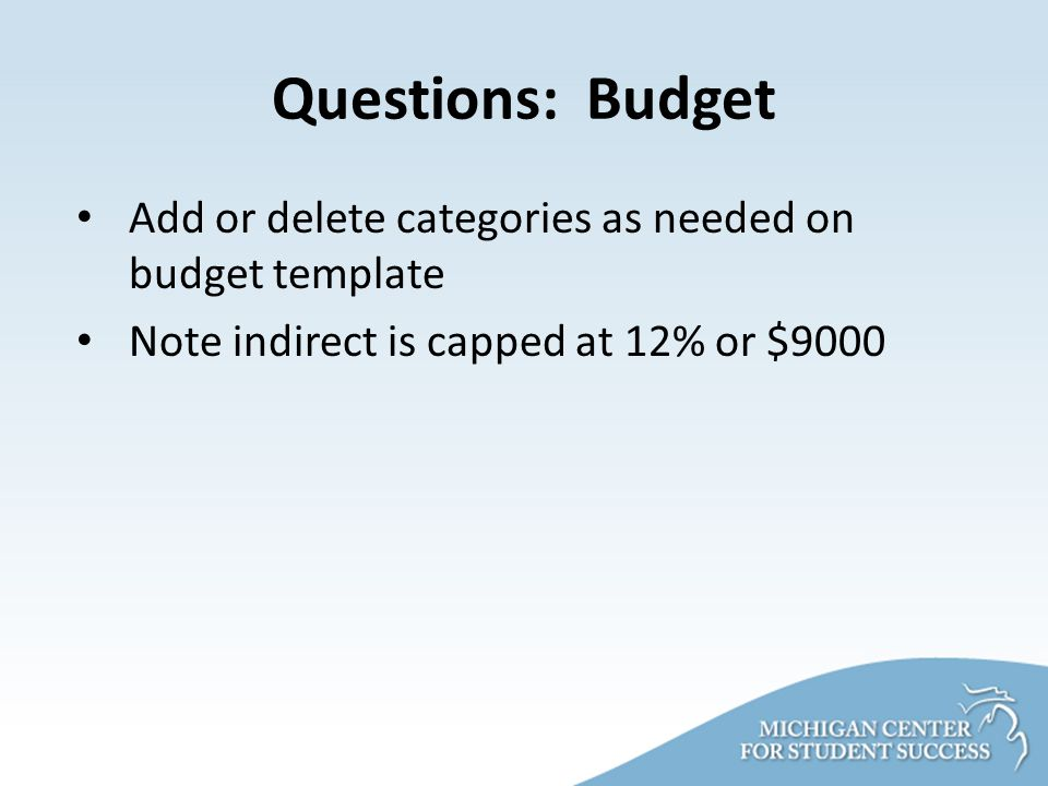 Questions: Budget Add or delete categories as needed on budget template Note indirect is capped at 12% or $9000