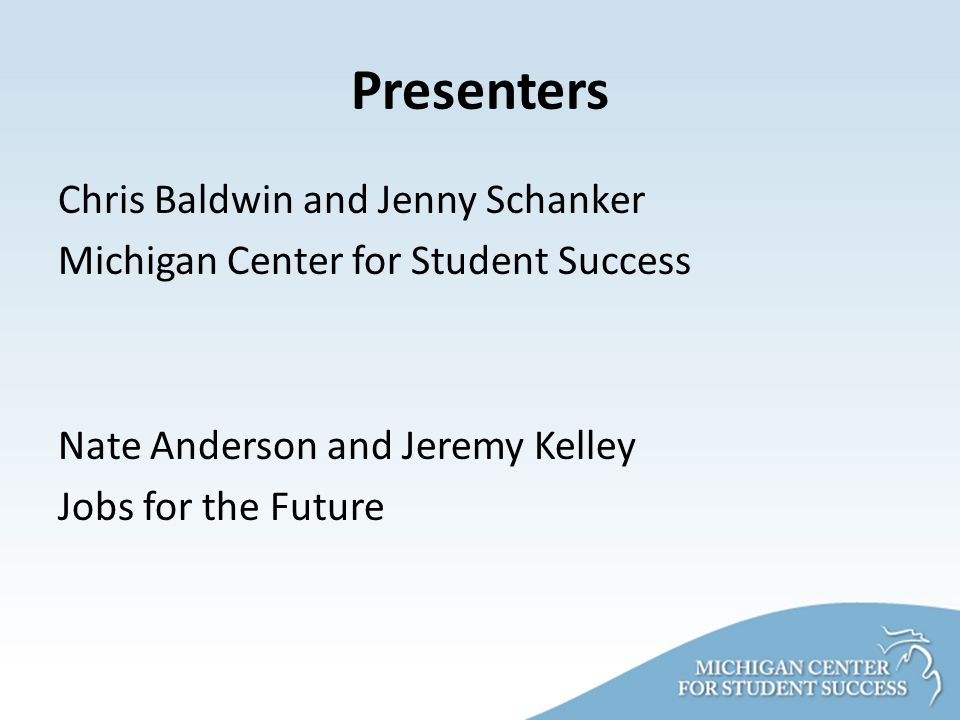 Presenters Chris Baldwin and Jenny Schanker Michigan Center for Student Success Nate Anderson and Jeremy Kelley Jobs for the Future