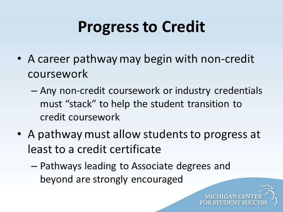 Progress to Credit A career pathway may begin with non-credit coursework – Any non-credit coursework or industry credentials must stack to help the student transition to credit coursework A pathway must allow students to progress at least to a credit certificate – Pathways leading to Associate degrees and beyond are strongly encouraged