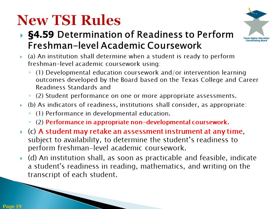 Page 19  §4.59 Determination of Readiness to Perform Freshman-level Academic Coursework  (a) An institution shall determine when a student is ready