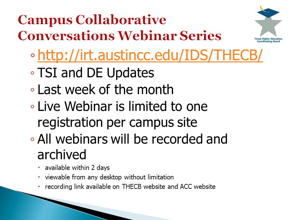 ◦ http://irt.austincc.edu/IDS/THECB/ http://irt.austincc.edu/IDS/THECB/ ◦ TSI and DE Updates ◦ Last week of the month ◦ Live Webinar is limited to one