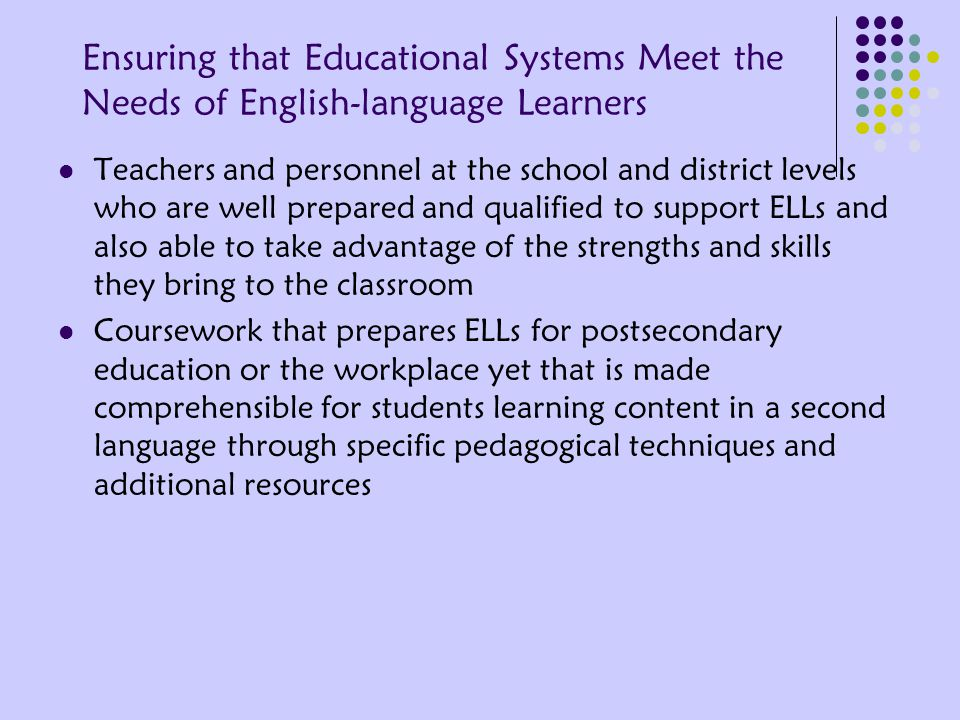 Ensuring that Educational Systems Meet the Needs of English-language Learners Teachers and personnel at the school and district levels who are well prepared and qualified to support ELLs and also able to take advantage of the strengths and skills they bring to the classroom Coursework that prepares ELLs for postsecondary education or the workplace yet that is made comprehensible for students learning content in a second language through specific pedagogical techniques and additional resources