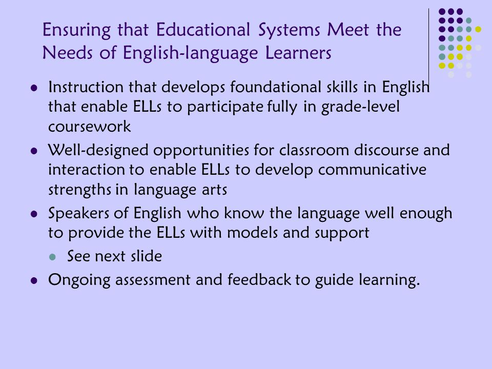 Ensuring that Educational Systems Meet the Needs of English-language Learners Instruction that develops foundational skills in English that enable ELLs to participate fully in grade-level coursework Well-designed opportunities for classroom discourse and interaction to enable ELLs to develop communicative strengths in language arts Speakers of English who know the language well enough to provide the ELLs with models and support See next slide Ongoing assessment and feedback to guide learning.