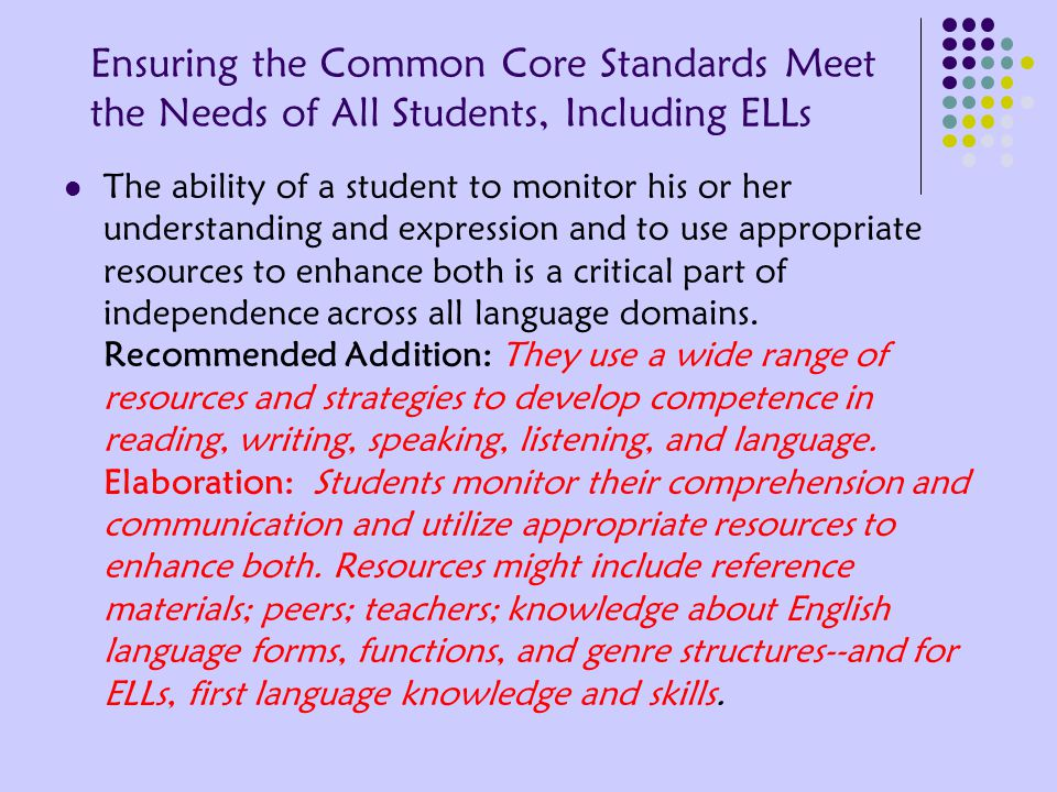 Ensuring the Common Core Standards Meet the Needs of All Students, Including ELLs The ability of a student to monitor his or her understanding and expression and to use appropriate resources to enhance both is a critical part of independence across all language domains.