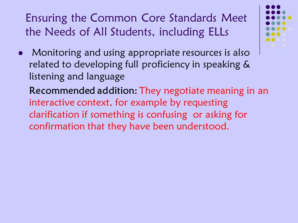 Ensuring the Common Core Standards Meet the Needs of All Students, including ELLs Monitoring and using appropriate resources is also related to developing full proficiency in speaking & listening and language Recommended addition: They negotiate meaning in an interactive context, for example by requesting clarification if something is confusing or asking for confirmation that they have been understood.