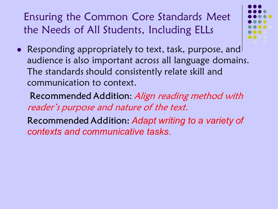 Ensuring the Common Core Standards Meet the Needs of All Students, Including ELLs Responding appropriately to text, task, purpose, and audience is also important across all language domains.