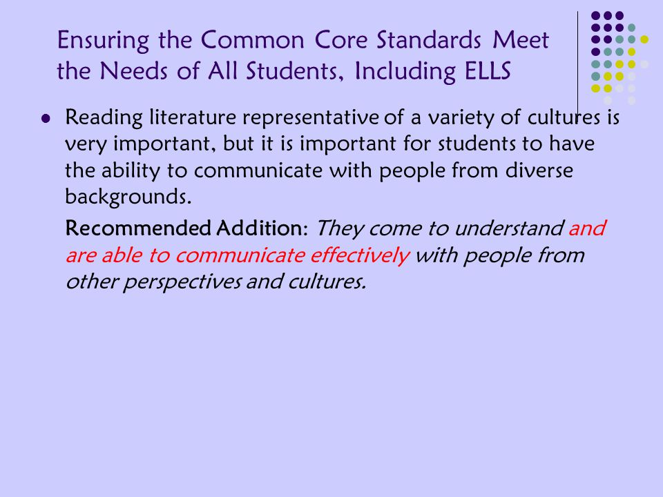 Ensuring the Common Core Standards Meet the Needs of All Students, Including ELLS Reading literature representative of a variety of cultures is very important, but it is important for students to have the ability to communicate with people from diverse backgrounds.