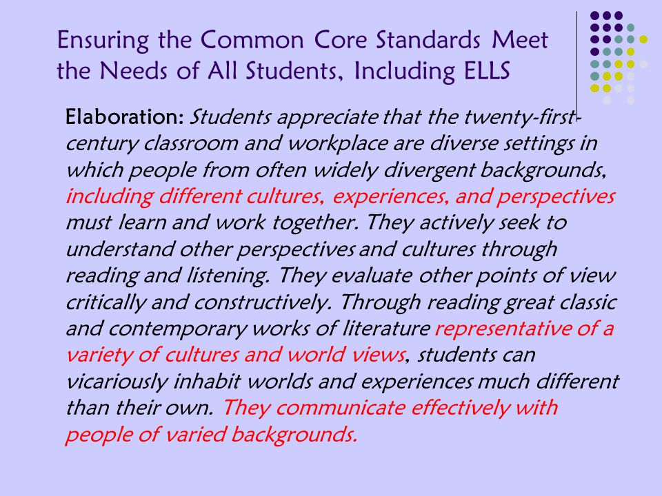 Ensuring the Common Core Standards Meet the Needs of All Students, Including ELLS Elaboration: Students appreciate that the twenty-first- century classroom and workplace are diverse settings in which people from often widely divergent backgrounds, including different cultures, experiences, and perspectives must learn and work together.