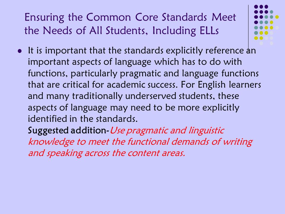 Ensuring the Common Core Standards Meet the Needs of All Students, Including ELLs It is important that the standards explicitly reference an important aspects of language which has to do with functions, particularly pragmatic and language functions that are critical for academic success.