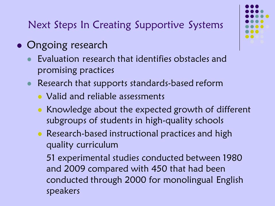 Next Steps In Creating Supportive Systems Ongoing research Evaluation research that identifies obstacles and promising practices Research that supports standards-based reform Valid and reliable assessments Knowledge about the expected growth of different subgroups of students in high-quality schools Research-based instructional practices and high quality curriculum 51 experimental studies conducted between 1980 and 2009 compared with 450 that had been conducted through 2000 for monolingual English speakers