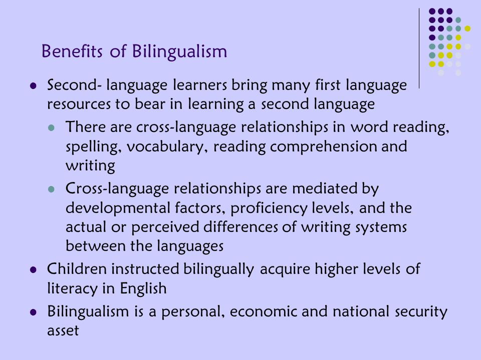 Benefits of Bilingualism Second- language learners bring many first language resources to bear in learning a second language There are cross-language relationships in word reading, spelling, vocabulary, reading comprehension and writing Cross-language relationships are mediated by developmental factors, proficiency levels, and the actual or perceived differences of writing systems between the languages Children instructed bilingually acquire higher levels of literacy in English Bilingualism is a personal, economic and national security asset