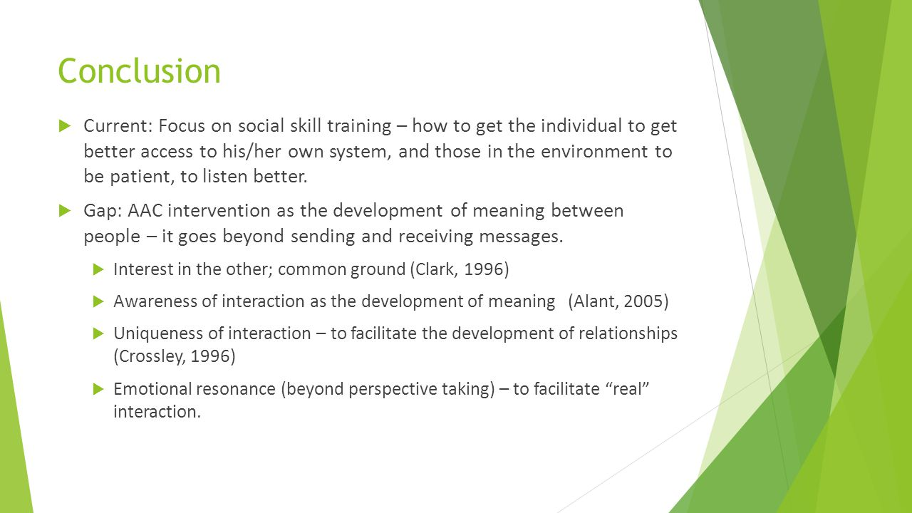 Conclusion  Current: Focus on social skill training – how to get the individual to get better access to his/her own system, and those in the environm