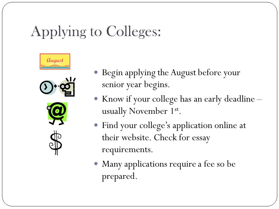 Applying to Colleges: Begin applying the August before your senior year begins.