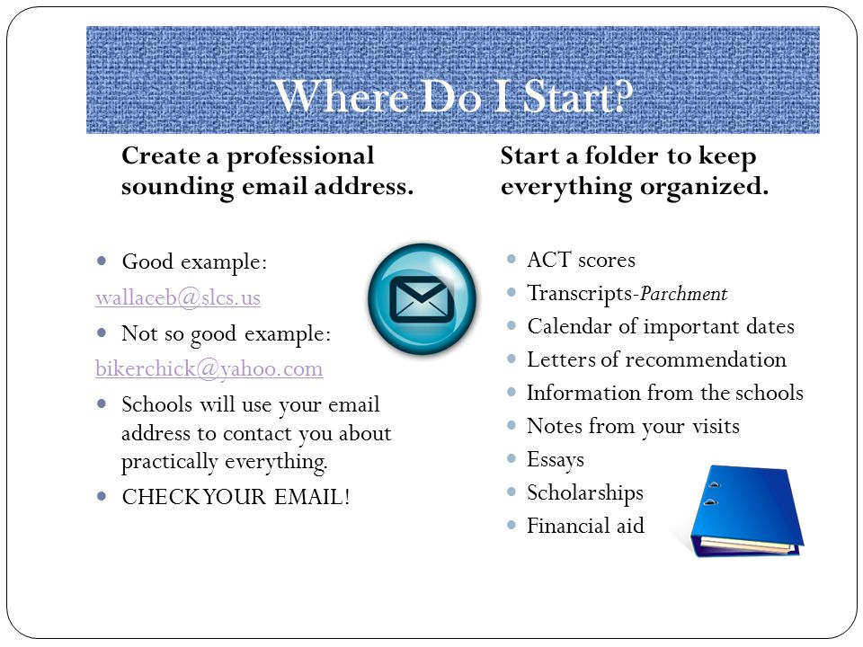Where Do I Start? Create a professional sounding email address. Good example: wallaceb@slcs.us Not so good example: bikerchick@yahoo.com Schools will