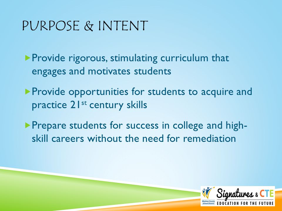 PURPOSE & INTENT  Provide rigorous, stimulating curriculum that engages and motivates students  Provide opportunities for students to acquire and pr