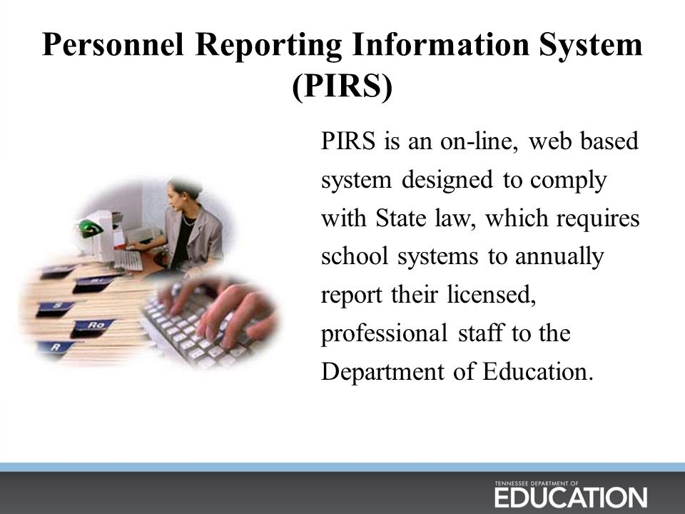 Personnel Reporting Information System (PIRS) PIRS is an on-line, web based system designed to comply with State law, which requires school systems to annually report their licensed, professional staff to the Department of Education.