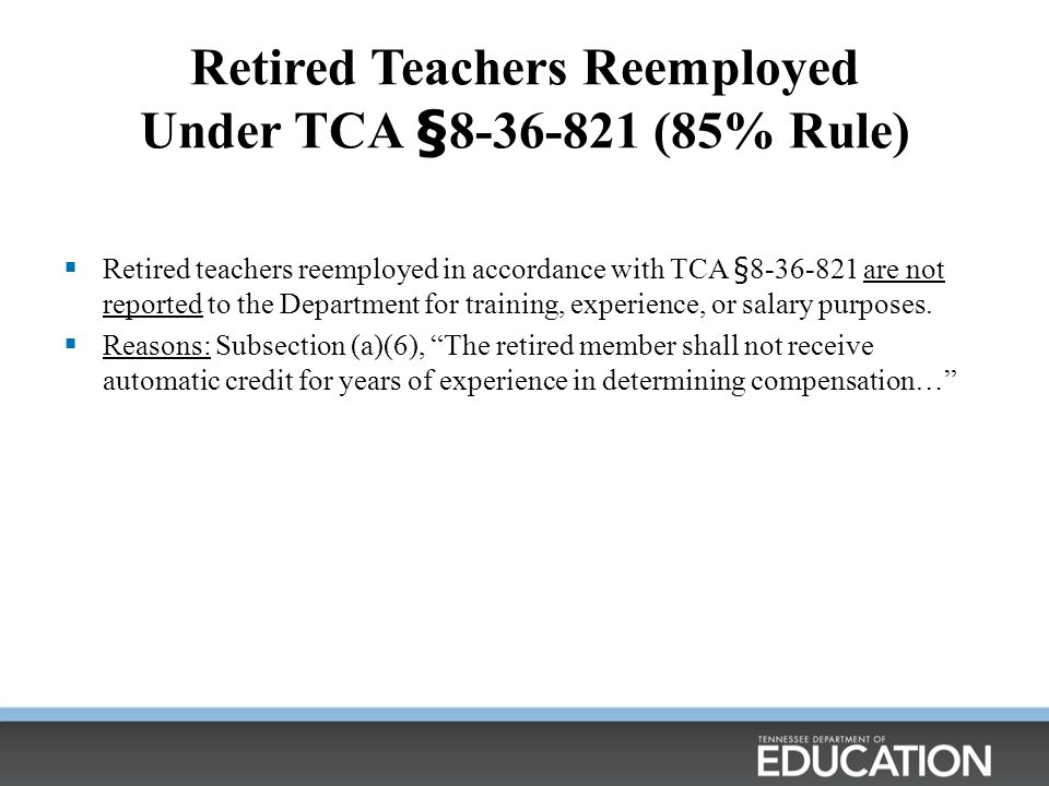 Retired Teachers Reemployed Under TCA §8-36-821 (85% Rule)  Retired teachers reemployed in accordance with TCA §8-36-821 are not reported to the Department for training, experience, or salary purposes.