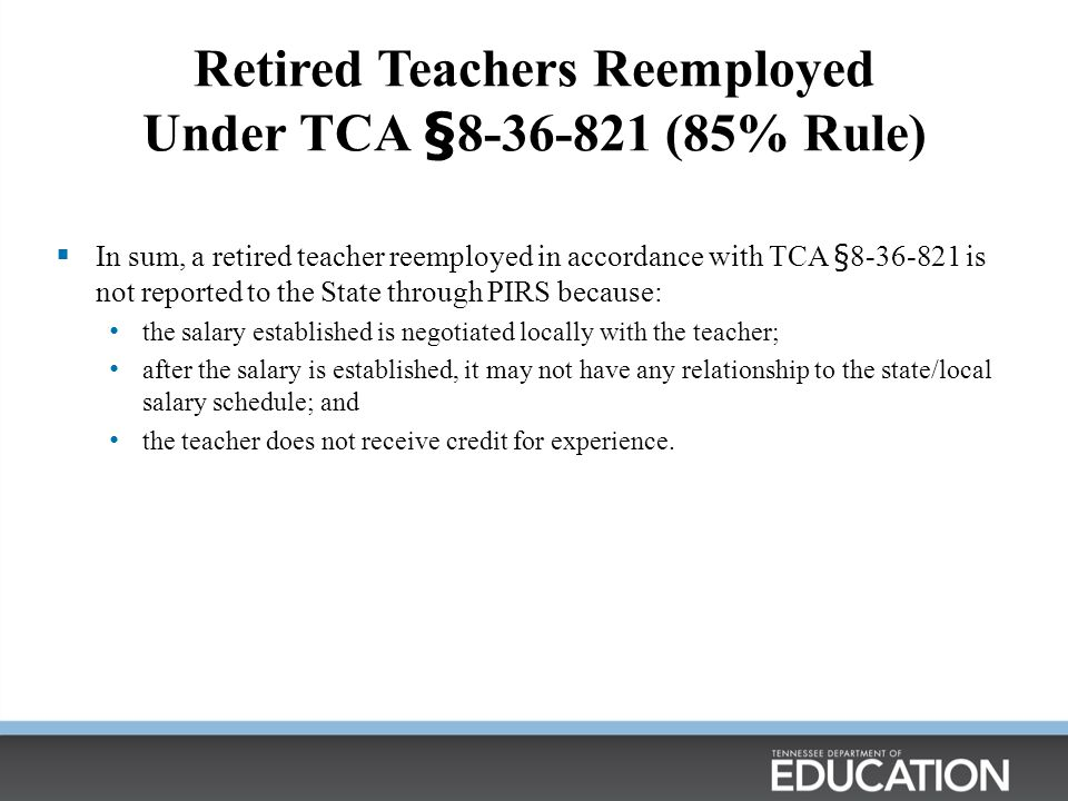 Retired Teachers Reemployed Under TCA §8-36-821 (85% Rule)  In sum, a retired teacher reemployed in accordance with TCA §8-36-821 is not reported to the State through PIRS because: the salary established is negotiated locally with the teacher; after the salary is established, it may not have any relationship to the state/local salary schedule; and the teacher does not receive credit for experience.
