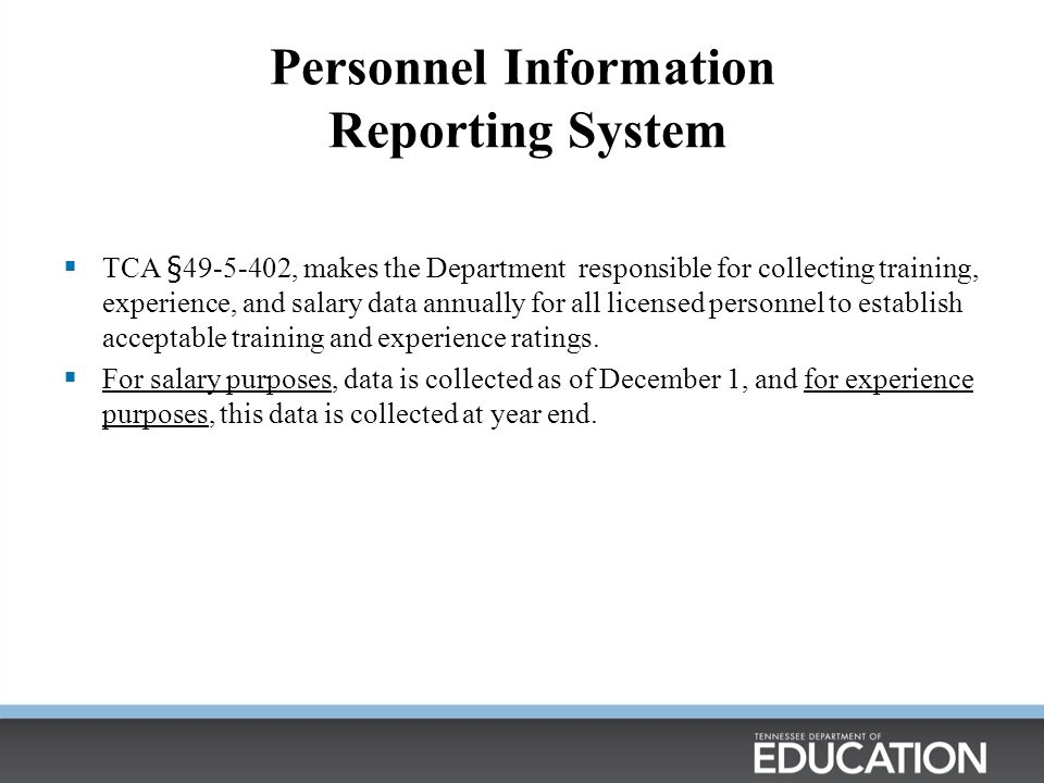 Personnel Information Reporting System  TCA §49-5-402, makes the Department responsible for collecting training, experience, and salary data annually for all licensed personnel to establish acceptable training and experience ratings.