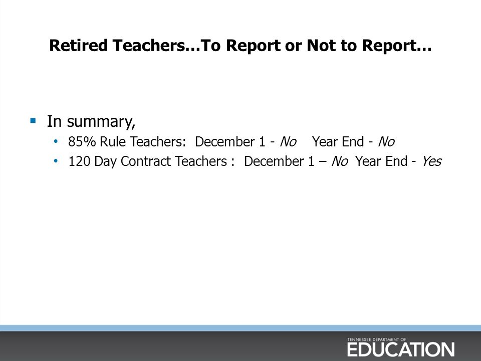 Retired Teachers…To Report or Not to Report…  In summary, 85% Rule Teachers: December 1 - No Year End - No 120 Day Contract Teachers : December 1 – No Year End - Yes