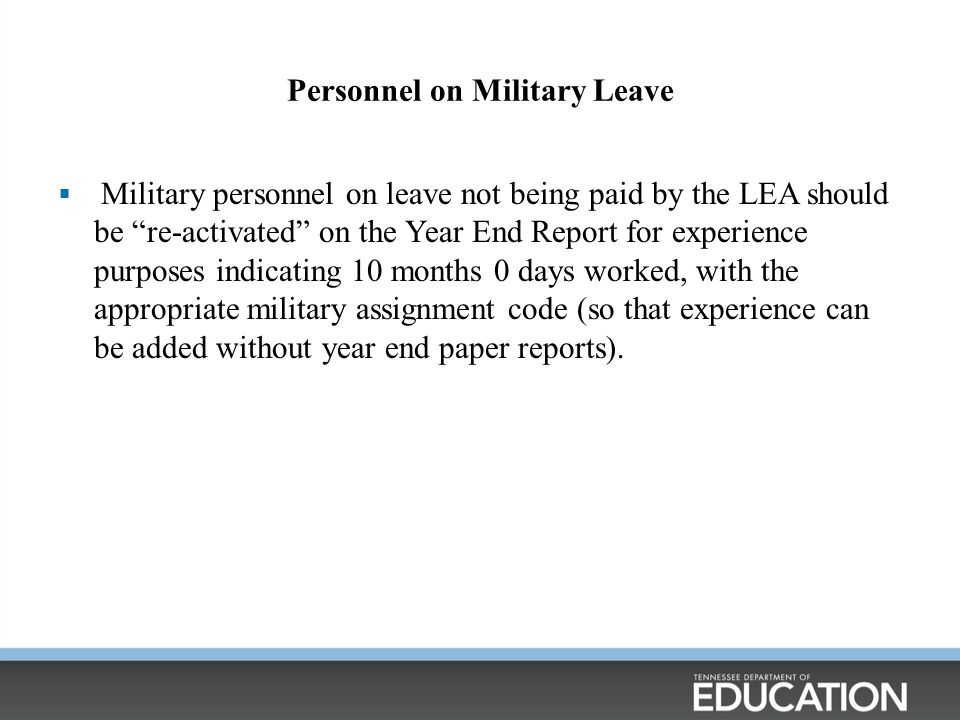 Personnel on Military Leave  Military personnel on leave not being paid by the LEA should be re-activated on the Year End Report for experience purposes indicating 10 months 0 days worked, with the appropriate military assignment code (so that experience can be added without year end paper reports).