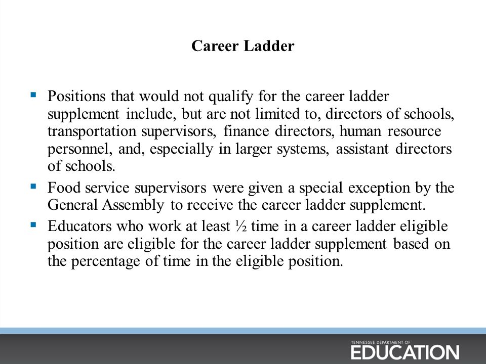 Career Ladder  Positions that would not qualify for the career ladder supplement include, but are not limited to, directors of schools, transportation supervisors, finance directors, human resource personnel, and, especially in larger systems, assistant directors of schools.