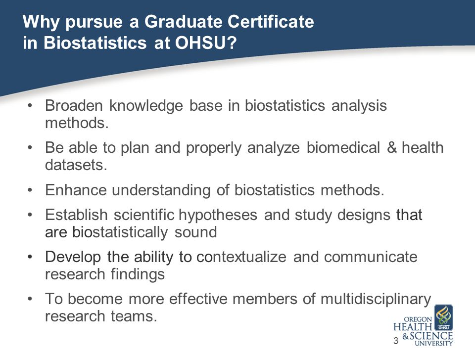 Competencies when completing the program Apply intermediate to advanced biostatistical theory and techniques to design, plan, and manage data collection to conduct analysis for own research projects or support collaborative research teams.