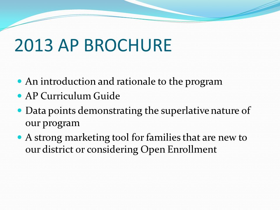 2013 AP BROCHURE An introduction and rationale to the program AP Curriculum Guide Data points demonstrating the superlative nature of our program A st