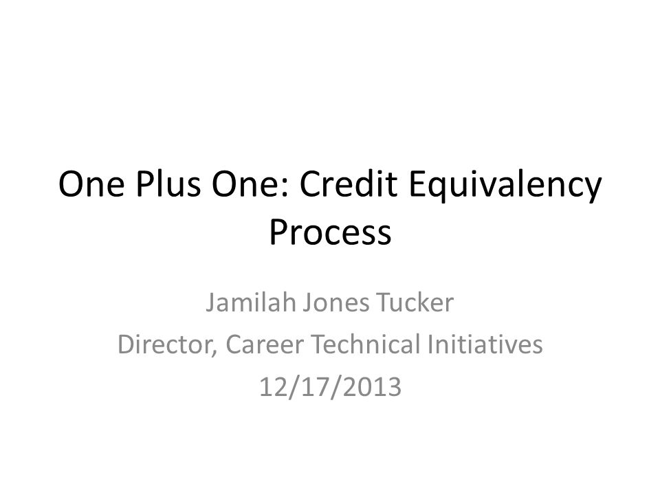 One Plus One: Credit Equivalency Process Jamilah Jones Tucker Director, Career Technical Initiatives 12/17/2013
