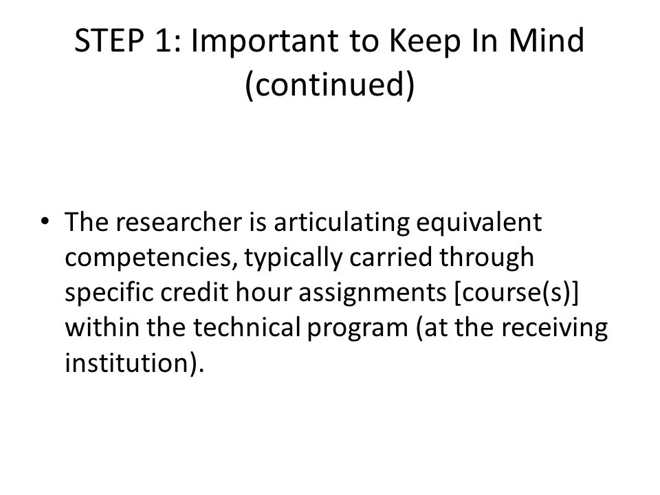 STEP 1: Important to Keep In Mind (continued) The researcher is articulating equivalent competencies, typically carried through specific credit hour assignments [course(s)] within the technical program (at the receiving institution).