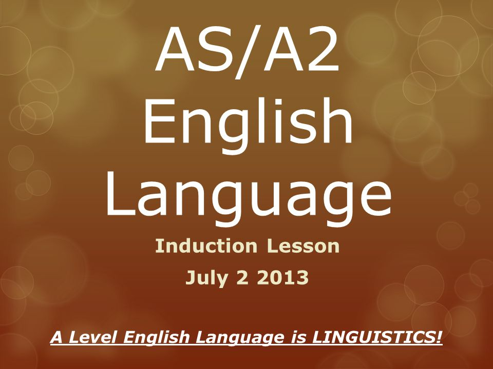 AS/A2 English Language Induction Lesson July 2 2013 A Level English Language is LINGUISTICS!