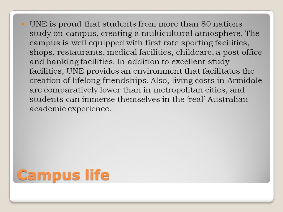 Campus life UNE is proud that students from more than 80 nations study on campus, creating a multicultural atmosphere.