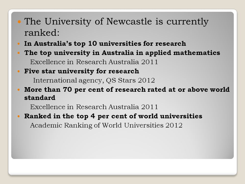 The University of Newcastle is currently ranked: In Australia's top 10 universities for research The top university in Australia in applied mathematics Excellence in Research Australia 2011 Five star university for research International agency, QS Stars 2012 More than 70 per cent of research rated at or above world standard Excellence in Research Australia 2011 Ranked in the top 4 per cent of world universities Academic Ranking of World Universities 2012