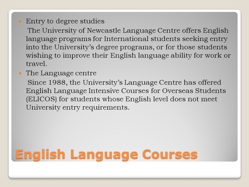 English Language Courses Entry to degree studies The University of Newcastle Language Centre offers English language programs for International students seeking entry into the University's degree programs, or for those students wishing to improve their English language ability for work or travel.