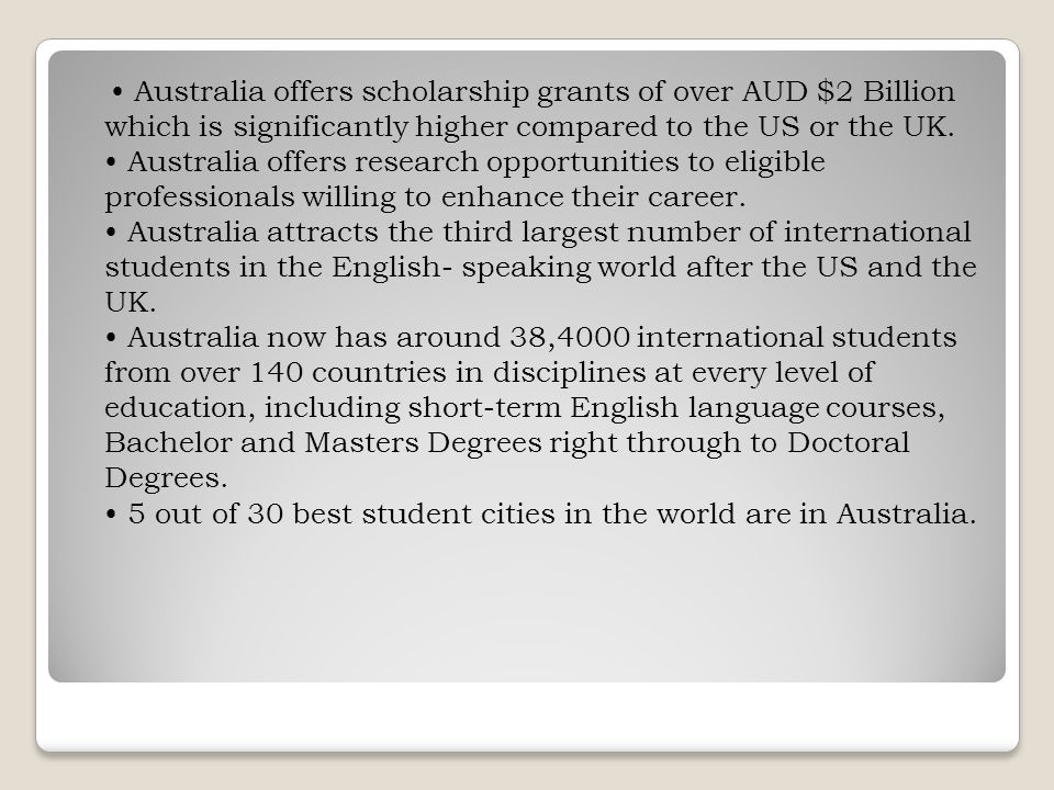 Australia offers scholarship grants of over AUD $2 Billion which is significantly higher compared to the US or the UK.