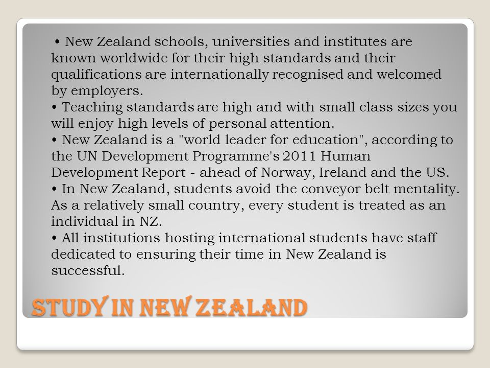 Study In New ZeaLand New Zealand schools, universities and institutes are known worldwide for their high standards and their qualifications are internationally recognised and welcomed by employers.