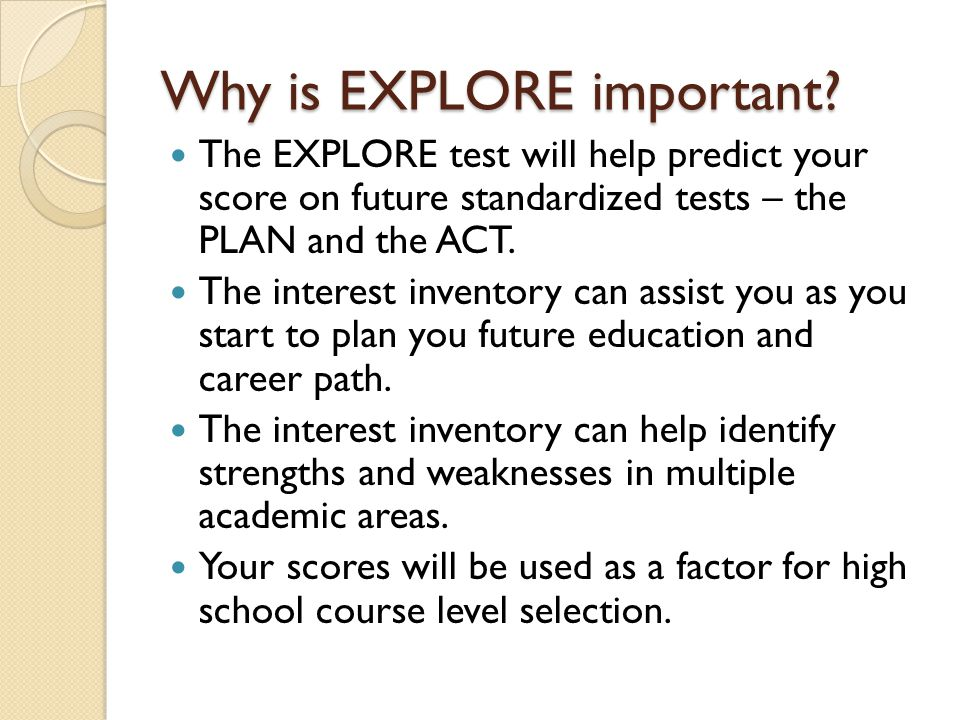 Why is EXPLORE important? The EXPLORE test will help predict your score on future standardized tests – the PLAN and the ACT. The interest inventory ca