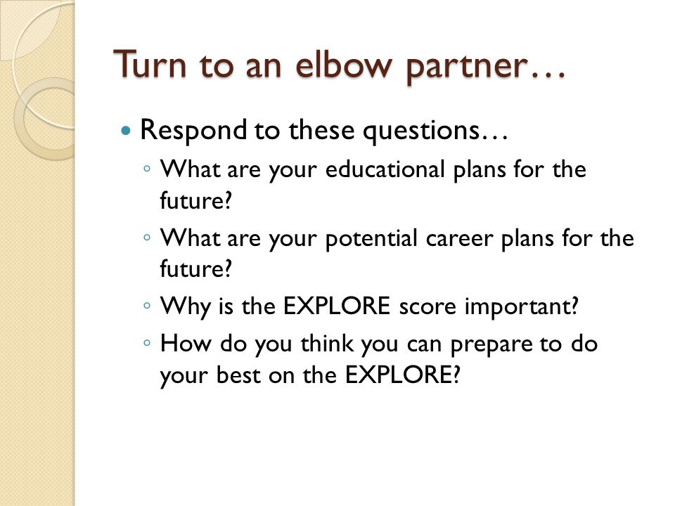 Turn to an elbow partner… Respond to these questions… ◦ What are your educational plans for the future? ◦ What are your potential career plans for the