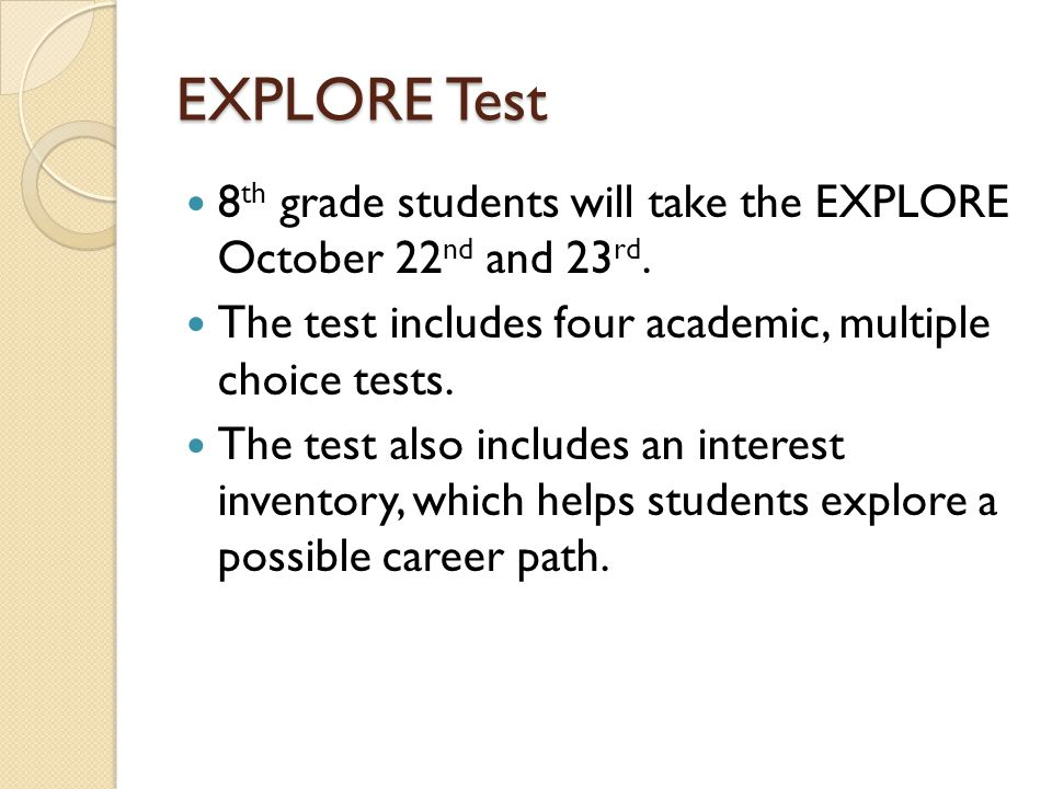 The Explore test includes four multiple-choice tests: Subject Number of Questions How Long It Takes English4030 minutes Math3030 minutes Reading3030 minutes Science2830 minutes
